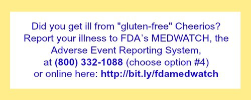 Report Illness from Gluten-Free Cheerios to FDA's Medwatch System: at (800) 332-1088 (choose option #4) or online [http://bit.ly/fdamedwatch]