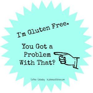 I'm Gluten Free You Gotta Problem With That