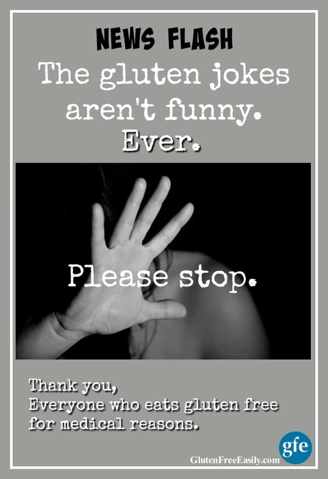 About those gluten jokes. They're not funny and they do harm to those who live gluten free for medical reasons. They also keep some from getting diagnosed. [from GlutenFreeEasily.com]